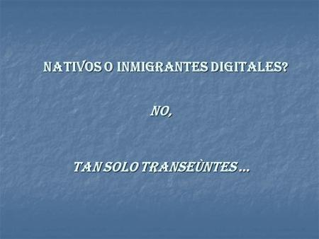 NATIVOS O INMIGRANTES DIGITALES? NO, TAN SOLO TRANSEÙNTES …