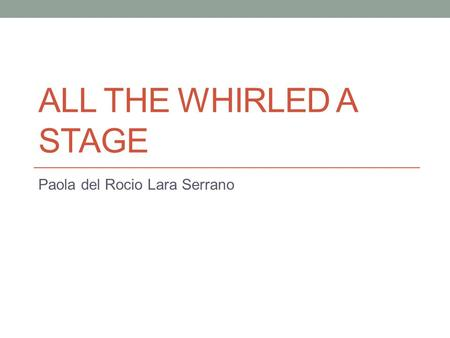 ALL THE WHIRLED A STAGE Paola del Rocio Lara Serrano.