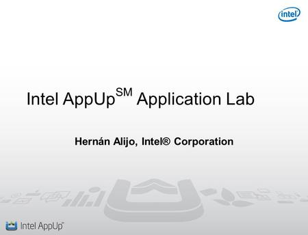 Intel AppUp SM Application Lab Hernán Alijo, Intel® Corporation.