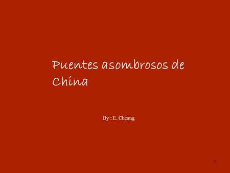 1 Puentes asombrosos de China By : E. Cheong. 2 3.