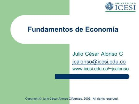 Fundamentos de Economía Julio César Alonso C  Copyright © Julio César Alonso Cifuentes, 2003. All rights.