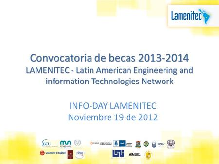 Convocatoria de becas 2013-2014 LAMENITEC - Latin American Engineering and information Technologies Network INFO-DAY LAMENITEC Noviembre 19 de 2012.