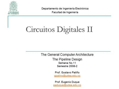 Circuitos Digitales II The General Computer Architecture The Pipeline Design Semana No.11 Semestre 2008-2 Prof. Gustavo Patiño Prof.