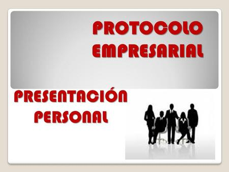 PROTOCOLO EMPRESARIAL PROTOCOLO EMPRESARIAL PRESENTACIÓN PERSONAL.