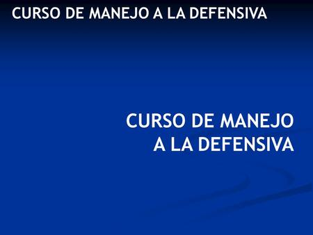 CURSO DE MANEJO A LA DEFENSIVA CURSO DE MANEJO A LA DEFENSIVA.