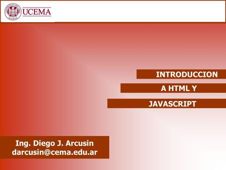 INTRODUCCION A HTML Y JAVASCRIPT Ing. Diego J. Arcusin darcusin@cema.edu.ar.