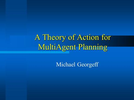 A Theory of Action for MultiAgent Planning Michael Georgeff.