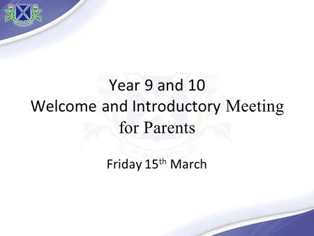 Year 9 and 10 Welcome and Introductory Meeting for Parents Friday 15 th March.