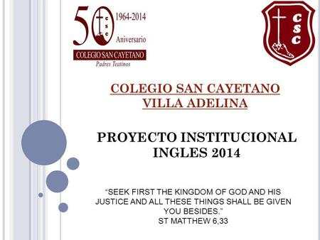 COLEGIO SAN CAYETANO VILLA ADELINA PROYECTO INSTITUCIONAL INGLES 2014 SEEK FIRST THE KINGDOM OF GOD AND HIS JUSTICE AND ALL THESE THINGS SHALL BE GIVEN.