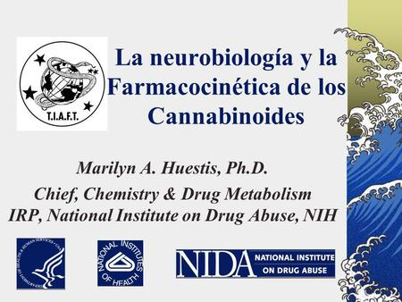 La neurobiología y la Farmacocinética de los Cannabinoides Marilyn A. Huestis, Ph.D. Chief, Chemistry & Drug Metabolism IRP, National Institute on Drug.