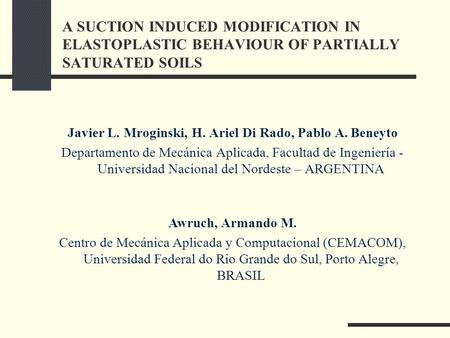A SUCTION INDUCED MODIFICATION IN ELASTOPLASTIC BEHAVIOUR OF PARTIALLY SATURATED SOILS Javier L. Mroginski, H. Ariel Di Rado, Pablo A. Beneyto Departamento.