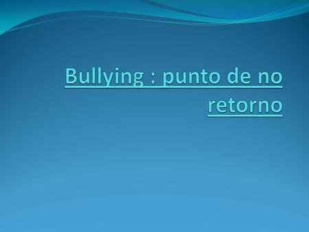 Bullying : punto de no retorno