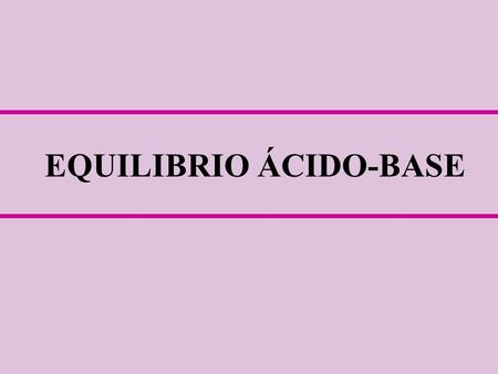 EQUILIBRIO ÁCIDO-BASE. Metab. O2O2 Metabolismo [H + ] EQUILIBRIO ACIDO-BASE pH: 7,35 –7,45 Rango compatible con la vida: 6,8 – 7,8.