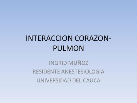 INTERACCION CORAZON- PULMON INGRID MUÑOZ RESIDENTE ANESTESIOLOGIA UNIVERSIDAD DEL CAUCA.