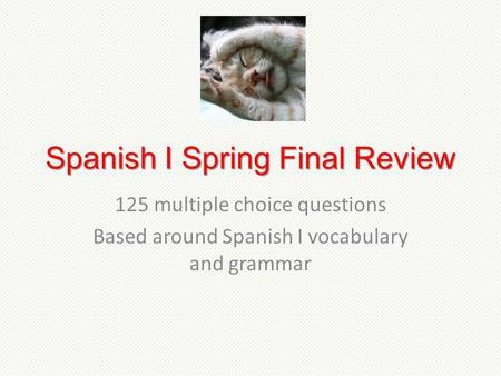 Spanish I Spring Final Review 125 multiple choice questions Based around Spanish I vocabulary and grammar.