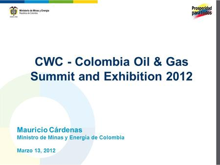 CWC - Colombia Oil & Gas Summit and Exhibition 2012 Mauricio Cárdenas Ministro de Minas y Energía de Colombia Marzo 13, 2012.