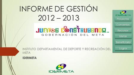 INFORME DE GESTIÓN 2012 – 2013 INSTITUTO DEPARTAMENTAL DE DEPORTE Y RECREACIÓN DEL METAIDERMETA BeneficiarioBeneficiario MetasMetas RecursosRecursos ConveniosConvenios.