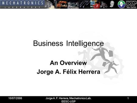 10/07/2006Jorge A. F. Herrera, Mechatronics Lab. EESC-USP 1 Business Intelligence An Overview Jorge A. Félix Herrera.