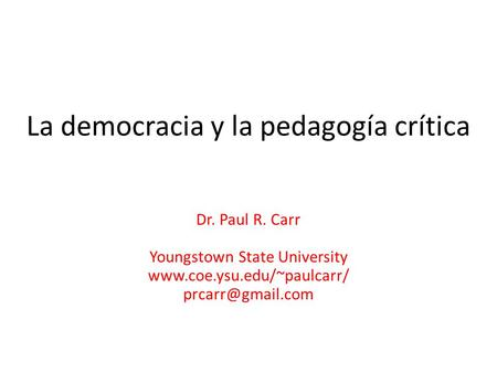 La democracia y la pedagogía crítica Dr. Paul R. Carr Youngstown State University