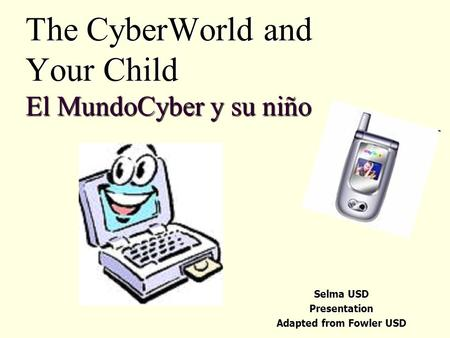 The CyberWorld and Your Child El MundoCyber y su niño Selma USD Presentation Adapted from Fowler USD.