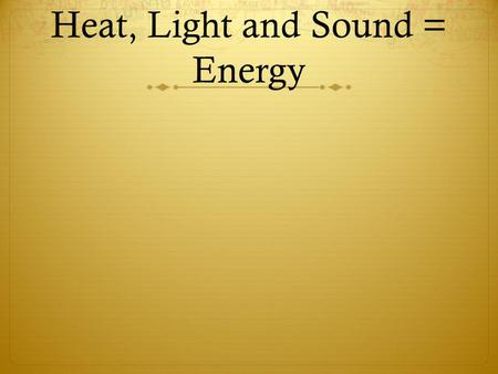 Heat, Light and Sound = Energy. First lets talk about energy. Energy is when something has the ability to do work. Examples: fire can make heat energy,