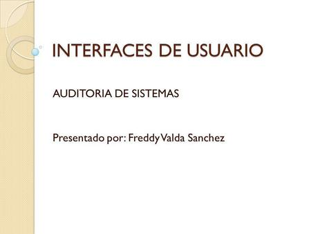 INTERFACES DE USUARIO AUDITORIA DE SISTEMAS Presentado por: Freddy Valda Sanchez.