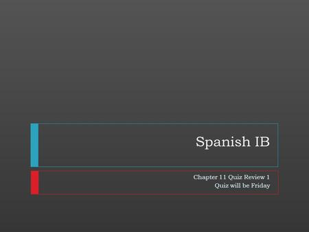 Spanish IB Chapter 11 Quiz Review 1 Quiz will be Friday.