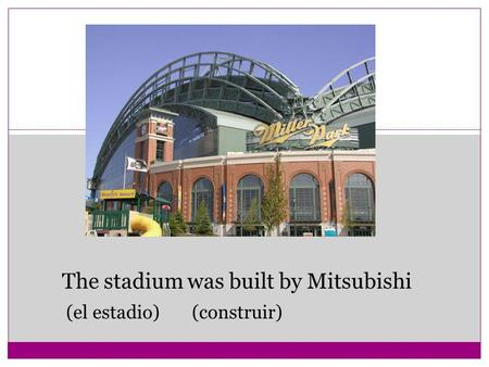 The stadium was built by Mitsubishi (el estadio) (construir)