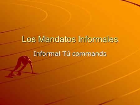 Los Mandatos Informales Informal Tú commands. What is a command? Commands are used to tell someone what to do or NOT to do. Tú commands are informal and.
