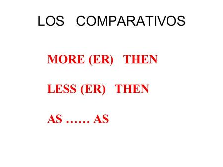 LOS COMPARATIVOS MORE (ER) THEN LESS (ER) THEN AS …… AS.