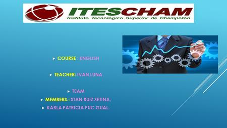  COURSE : ENGLISH  TEACHER: IVAN LUNA  TEAM  MEMBERS.: STAN RUIZ SETINA,  KARLA PATRICIA PUC GUAL.