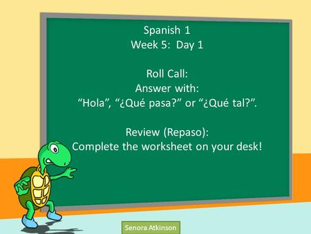 "Senora Atkinson Spanish 1 Week 5: Day 1 Roll Call: Answer with: ""Hola"", ""¿Qué pasa?"" or ""¿Qué tal?"". Review (Repaso): Complete the worksheet on your desk!"