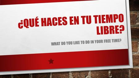 ¿QUÉ HACES EN TU TIEMPO LIBRE? WHAT DO YOU LIKE TO DO IN YOUR FREE TIME?