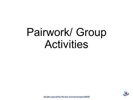Pairwork/ Group Activities Quality assured by the ALL Connect project (2015)