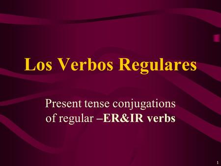 1 Present tense conjugations of regular –ER&IR verbs Los Verbos Regulares.