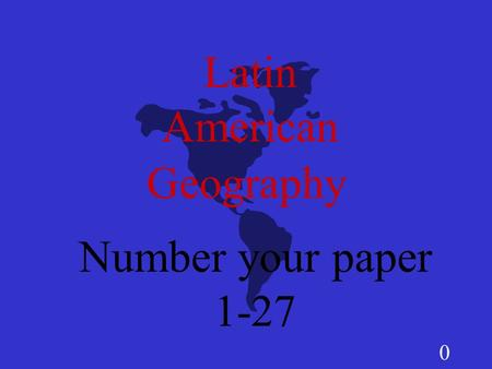 0 Latin American Number your paper 1-27 Geography.