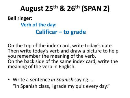 August 25 th & 26 th (SPAN 2) Bell ringer: Verb of the day: Calificar – to grade On the top of the index card, write today's date. Then write today's verb.