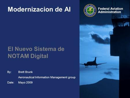 By: Date: Federal Aviation Administration Modernizacion de AI El Nuevo Sistema de NOTAM Digital Brett Brunk Aeronautical Information Management group Mayo.