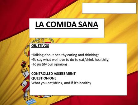 LA COMIDA SANA OBJETIVOS Talking about healthy eating and drinking; To say what we have to do to eat/drink healthily; To justify our opinions. CONTROLLED.