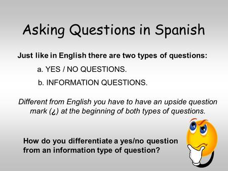 Asking Questions in Spanish a. YES / NO QUESTIONS. Just like in English there are two types of questions: b. INFORMATION QUESTIONS. Different from English.