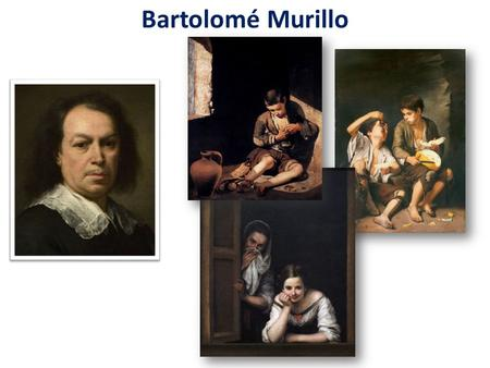 Bartolomé Murillo. (1617–1682) He was the first Spanish painter to become famous throughout Europe. Several of his early paintings featured children from.