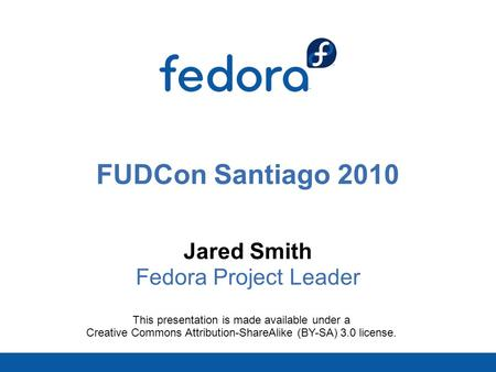 FUDCon Santiago 2010 Jared Smith Fedora Project Leader This presentation is made available under a Creative Commons Attribution-ShareAlike (BY-SA) 3.0.
