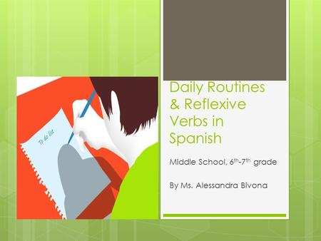 Daily Routines & Reflexive Verbs in Spanish Middle School, 6 th -7 th grade By Ms. Alessandra Bivona.