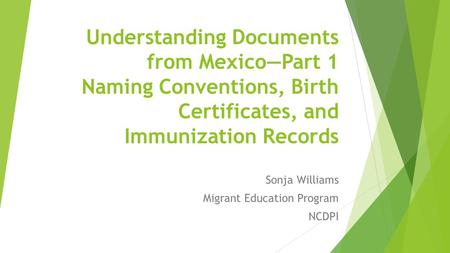 Understanding Documents from Mexico—Part 1 Naming Conventions, Birth Certificates, and Immunization Records Sonja Williams Migrant Education Program NCDPI.