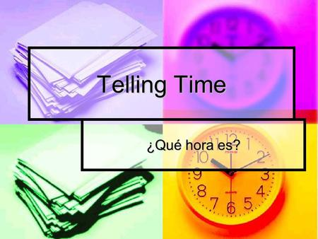 Telling Time ¿Qué hora es?. Time The hour, quarter hour, and half hour in Spanish are given as follows: The hour, quarter hour, and half hour in Spanish.