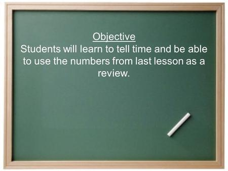 Objective Students will learn to tell time and be able to use the numbers from last lesson as a review.