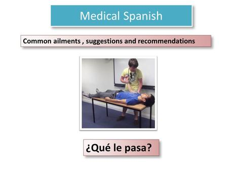Medical Spanish ¿Qué le pasa? Common ailments, suggestions and recommendations.