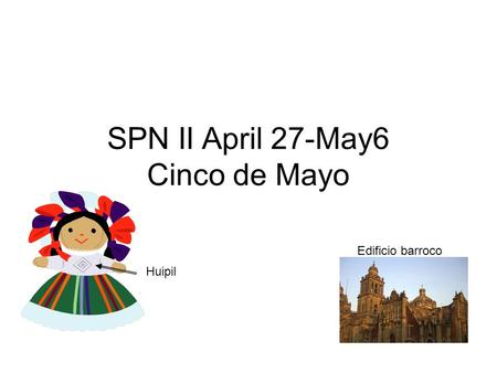 SPN II April 27-May6 Cinco de Mayo Edificio barroco Huipil.