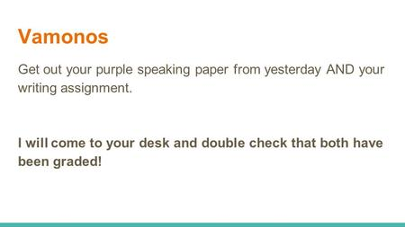 Vamonos Get out your purple speaking paper from yesterday AND your writing assignment. I will come to your desk and double check that both have been graded!