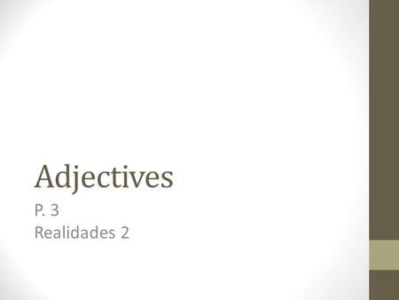 Adjectives P. 3 Realidades 2 Adjectives Remember that adjectives describe people, places, and things.